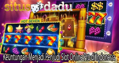 Keuntungan Menjadi Penjudi Slot Online Pro di Indonesia